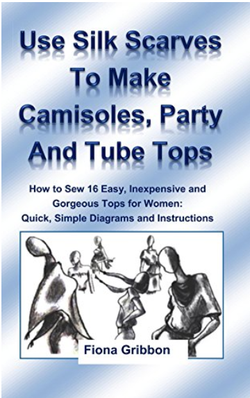 Use Silk Scarves to Make Tube Tops, Camisoles and Party Tops: How to Sew 16 Easy, Inexpensive and Gorgeous Tops for Women